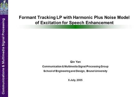 Communications & Multimedia Signal Processing Formant Tracking LP with Harmonic Plus Noise Model of Excitation for Speech Enhancement Qin Yan Communication.