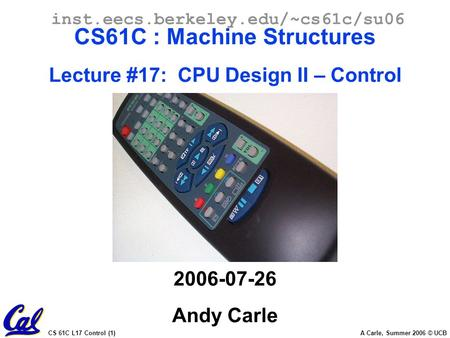 CS 61C L17 Control (1) A Carle, Summer 2006 © UCB inst.eecs.berkeley.edu/~cs61c/su06 CS61C : Machine Structures Lecture #17: CPU Design II – Control 2006-07-26.