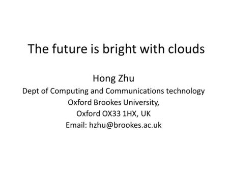 The future is bright with clouds Hong Zhu Dept of Computing and Communications technology Oxford Brookes University, Oxford OX33 1HX, UK