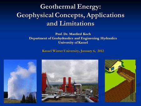 Geothermal Energy: Geophysical Concepts, Applications and Limitations Prof. Dr. Manfred Koch Department of Geohydraulics and Engineering Hydraulics University.