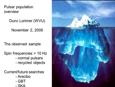Pulsar population overview Dunc Lorimer (WVU) November 2, 2006 The observed sample Spin frequencies > 10 Hz - normal pulsars - recycled objects Current/future.