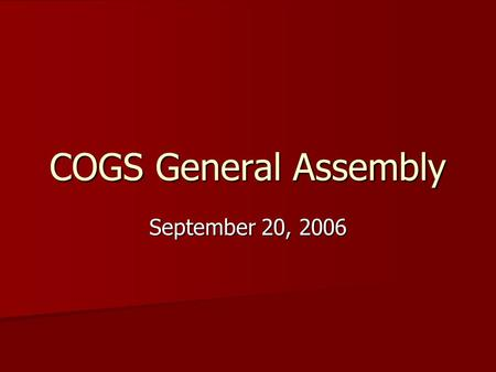 COGS General Assembly September 20, 2006. What is COGS? See the website—it will tell you everything you ever did and did not want to know. See the website—it.