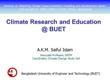 Climate Research and BUET A.K.M. Saiful Islam Associate Professor, IWFM Coordinator, Climate Change Study Cell Bangladesh University of Engineer.