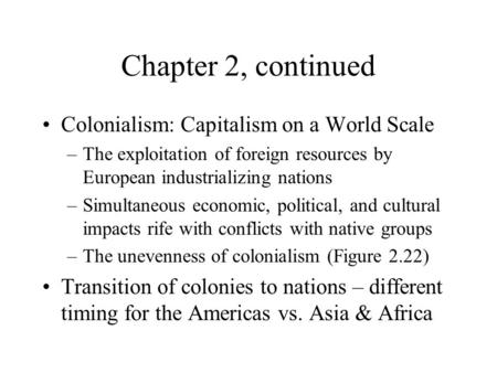 Chapter 2, continued Colonialism: Capitalism on a World Scale –The exploitation of foreign resources by European industrializing nations –Simultaneous.