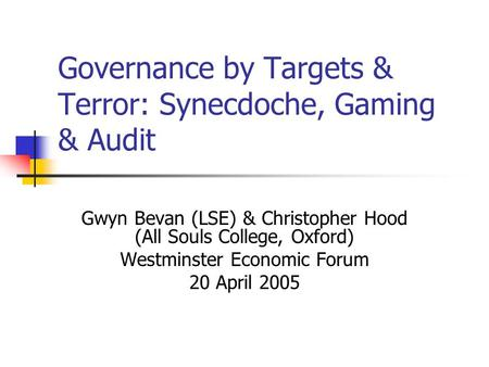 Governance by Targets & Terror: Synecdoche, Gaming & Audit Gwyn Bevan (LSE) & Christopher Hood (All Souls College, Oxford) Westminster Economic Forum 20.