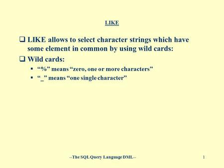 "--The SQL Query Language DML--1 LIKE  LIKE allows to select character strings which have some element in common by using wild cards:  Wild cards:  ""%"""