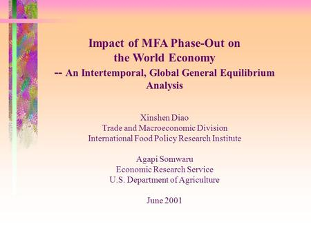 Impact of MFA Phase-Out on the World Economy -- An Intertemporal, Global General Equilibrium Analysis Xinshen Diao Trade and Macroeconomic Division International.