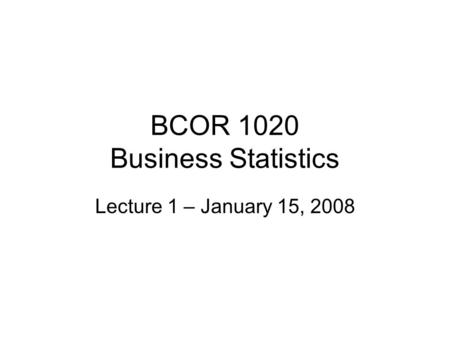BCOR 1020 Business Statistics Lecture 1 – January 15, 2008.