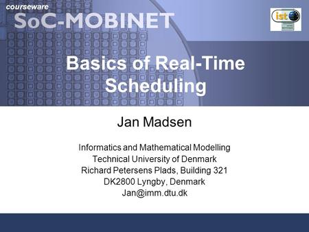 Courseware Basics of Real-Time Scheduling Jan Madsen Informatics and Mathematical Modelling Technical University of Denmark Richard Petersens Plads, Building.
