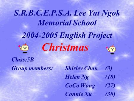 S.R.B.C.E.P.S.A. Lee Yat Ngok Memorial School Class:5B Group members:Shirley Chan(3) Helen Ng(18) CoCo Wong(27) Connie Xu(30) Christmas 2004-2005 English.