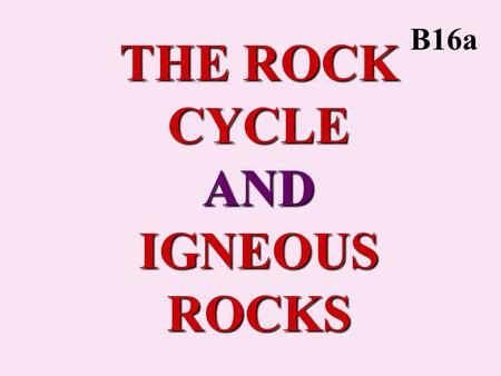 "THE ROCK CYCLE AND IGNEOUS ROCKS B16a. ROCK CYCLE Processes by which all rocks can be formed from and can form all other rocks. Actually a ""Rock Web""."