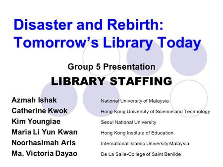 Disaster and Rebirth: Tomorrow's Library Today Group 5 Presentation LIBRARY STAFFING Azmah Ishak National University of Malaysia Catherine Kwok Hong Kong.