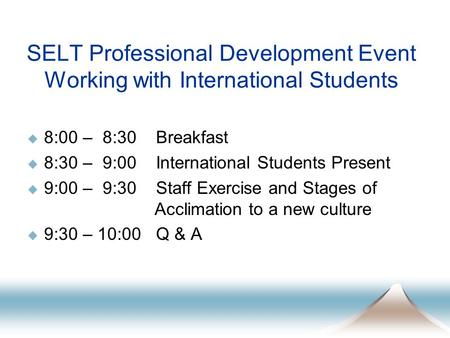 SELT Professional Development Event Working with International Students  8:00 – 8:30 Breakfast  8:30 – 9:00 International Students Present  9:00 – 9:30.
