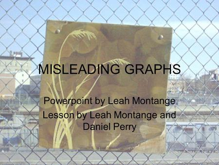 MISLEADING GRAPHS Powerpoint by Leah Montange Lesson by Leah Montange and Daniel Perry.