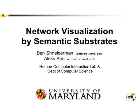 Network Visualization by Semantic Substrates Ben Shneiderman Aleks Aris Human-Computer Interaction Lab & Dept of Computer.