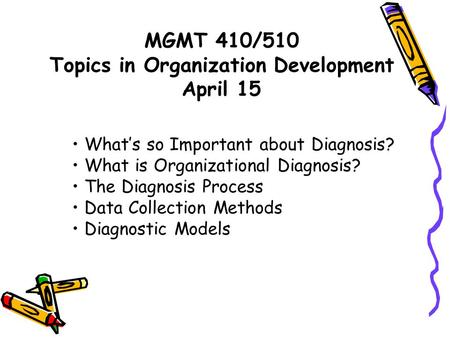 MGMT 410/510 Topics in Organization Development April 15 What's so Important about Diagnosis? What is Organizational Diagnosis? The Diagnosis Process Data.