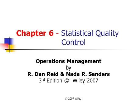 © 2007 Wiley Chapter 6 - Statistical Quality Control Operations Management by R. Dan Reid & Nada R. Sanders 3 rd Edition © Wiley 2007.