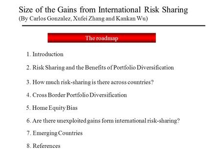 Size of the Gains from International Risk Sharing (By Carlos Gonzalez, Xufei Zhang and Kankan Wu) The roadmap 2. Risk Sharing and the Benefits of Portfolio.