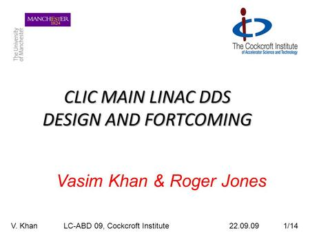 CLIC MAIN LINAC DDS DESIGN AND FORTCOMING Vasim Khan & Roger Jones V. Khan LC-ABD 09, Cockcroft Institute 22.09.09 1/14.