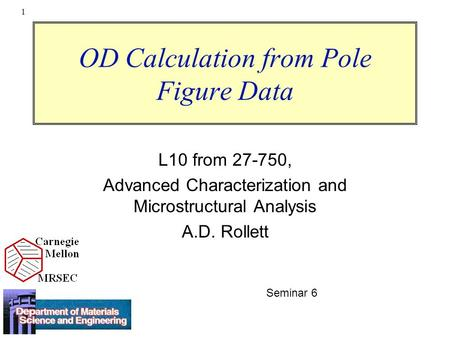 1 OD Calculation from Pole Figure Data L10 from 27-750, Advanced Characterization and Microstructural Analysis A.D. Rollett Seminar 6.