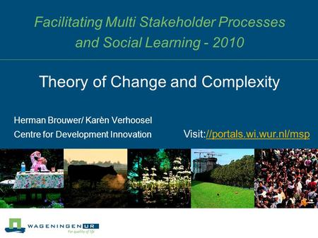 Facilitating Multi Stakeholder Processes and Social Learning - 2010 Herman Brouwer/ Karèn Verhoosel Centre for Development Innovation Theory of Change.
