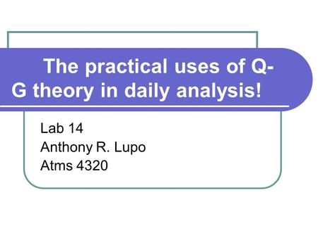 The practical uses of Q- G theory in daily analysis! Lab 14 Anthony R. Lupo Atms 4320.