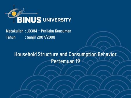 Household Structure and Consumption Behavior Pertemuan 19 Matakuliah: J0384 – Perilaku Konsumen Tahun: Ganjil 2007/2008.