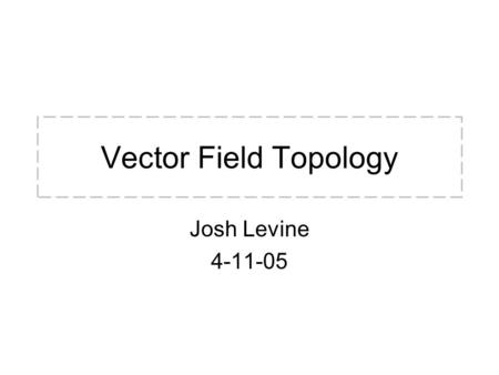 Vector Field Topology Josh Levine 4-11-05. Overview Vector fields (VFs) typically used to encode many different data sets: –e.g. Velocity/Flow, E&M, Temp.,