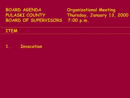 BOARD AGENDA Organizational Meeting PULASKI COUNTY Thursday, January 13, 2000 BOARD OF SUPERVISORS 7:00 p.m. ITEM 1. Invocation.