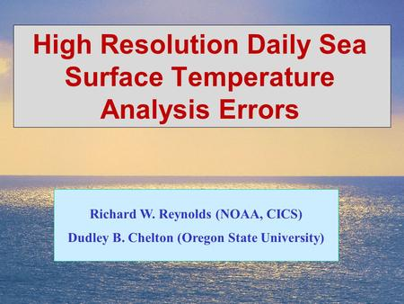 1 High Resolution Daily Sea Surface Temperature Analysis Errors Richard W. Reynolds (NOAA, CICS) Dudley B. Chelton (Oregon State University)