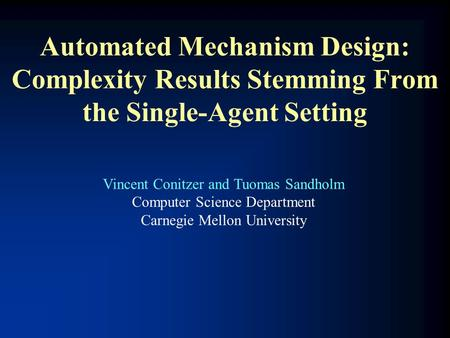 Automated Mechanism Design: Complexity Results Stemming From the Single-Agent Setting Vincent Conitzer and Tuomas Sandholm Computer Science Department.