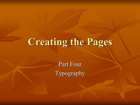 Creating the Pages Part Four Typography. Type Design Principles Choose fewer fonts and sizes Choose fewer fonts and sizes Choose available fonts Choose.