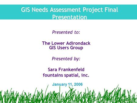 GIS Needs Assessment Project Final Presentation Presented to: The Lower Adirondack GIS Users Group Presented by: Sara Frankenfeld fountains spatial, inc.