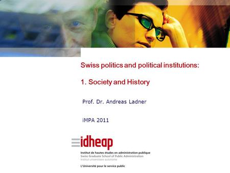 Swiss politics and political institutions: 1. Society and History Prof. Dr. Andreas Ladner iMPA 2011.