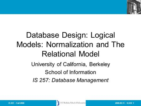 2008.09.11 - SLIDE 1IS 257 – Fall 2008 Database Design: Logical Models: Normalization and The Relational Model University of California, Berkeley School.