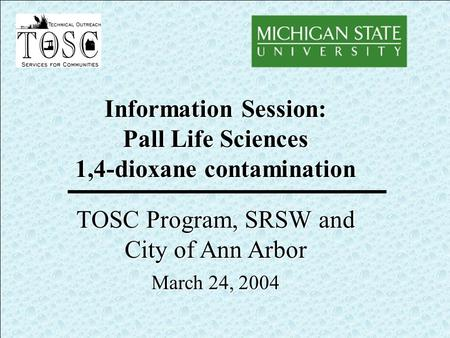 Information Session: Pall Life Sciences 1,4-dioxane contamination TOSC Program, SRSW and City of Ann Arbor March 24, 2004.