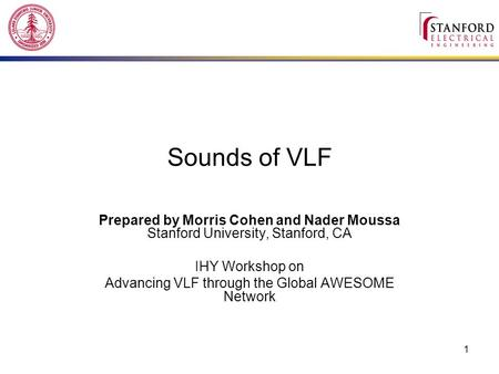 1 Sounds of VLF Prepared by Morris Cohen and Nader Moussa Stanford University, Stanford, CA IHY Workshop on Advancing VLF through the Global AWESOME Network.