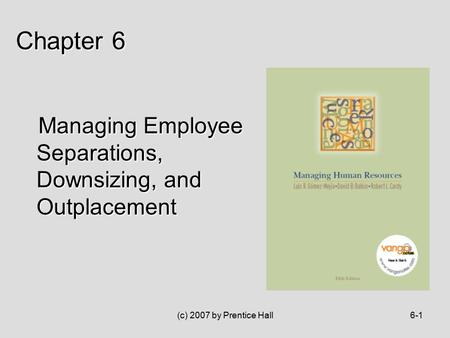(c) 2007 by Prentice Hall6-1 Managing Employee Separations, Downsizing, and Outplacement Managing Employee Separations, Downsizing, and Outplacement Chapter.