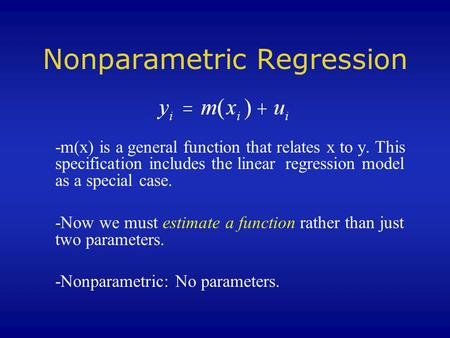 Nonparametric Regression -m(x) is a general function that relates x to y. This specification includes the linear regression model as a special case. -Now.