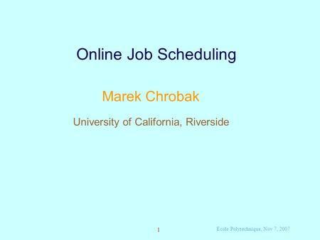 Ecole Polytechnique, Nov 7, 2007 1 Online Job Scheduling Marek Chrobak University of California, Riverside.