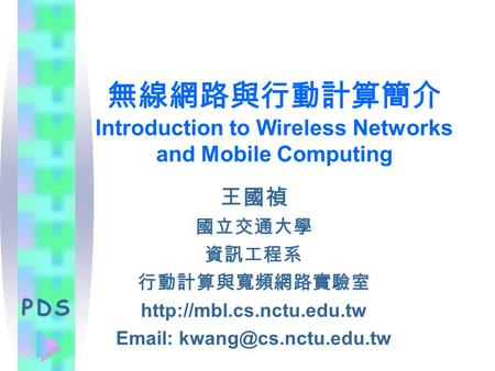 PDS 無線網路與行動計算簡介 Introduction to Wireless Networks <strong>and</strong> <strong>Mobile</strong> Computing 王國禎 國立交通大學 資訊工程系 行動計算與寬頻網路實驗室