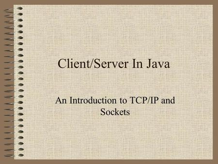 Client/Server In Java An Introduction to TCP/IP and Sockets.