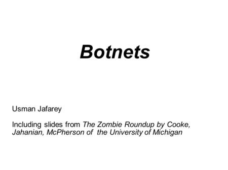 Botnets Usman Jafarey Including slides from The Zombie Roundup by Cooke, Jahanian, McPherson of the University of Michigan.