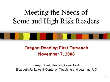 1 Meeting the Needs of Some and High Risk Readers Oregon Reading First Outreach November 7, 2008 Jerry Silbert, Reading Consultant Elizabeth Jankowski,