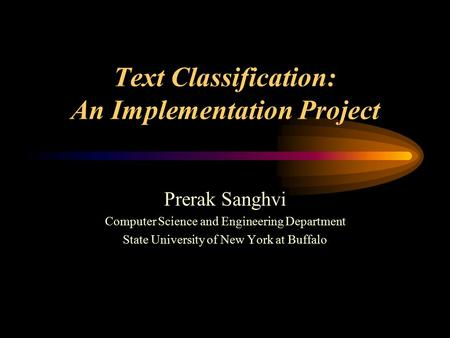 Text Classification: An Implementation Project Prerak Sanghvi Computer Science and Engineering Department State University of New York at Buffalo.