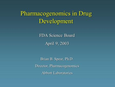 Pharmacogenomics in Drug Development FDA Science Board April 9, 2003 Brian B. Spear, Ph.D. Director, Pharmacogenomics Abbott Laboratories.