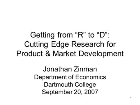 "1 Getting from ""R"" to ""D"": Cutting Edge Research for Product & Market Development Jonathan Zinman Department of Economics Dartmouth College September 20,"