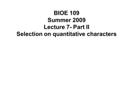 BIOE 109 Summer 2009 Lecture 7- Part II Selection on quantitative characters.