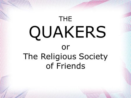 THE QUAKERS or The Religious Society of Friends.