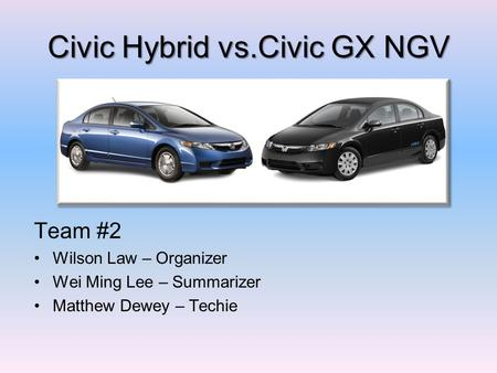 Civic Hybrid vs.Civic GX NGV Team #2 Wilson Law – Organizer Wei Ming Lee – Summarizer Matthew Dewey – Techie.